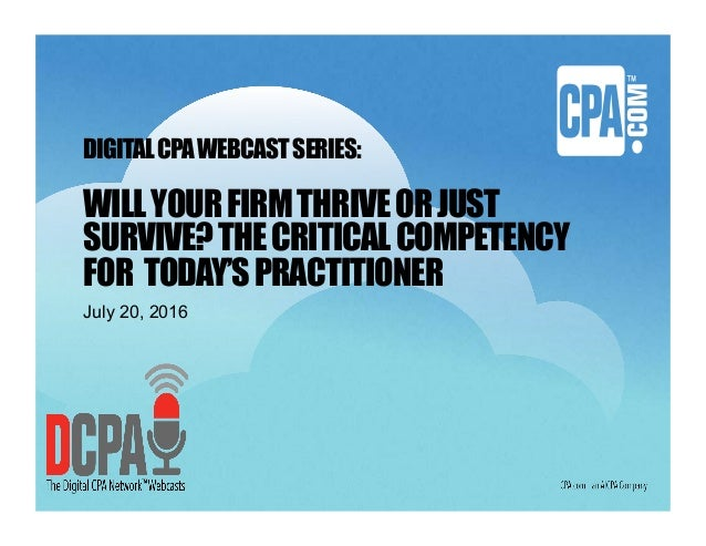DIGITALCPAWEBCASTSERIES: WILLYOURFIRMTHRIVEORJUST SURVIVE?THECRITICALCOMPETENCY FOR TODAY'SPRACTITIONER July 20, 2016