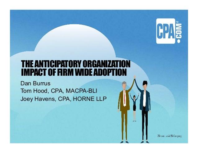THEANTICIPATORYORGANIZATION IMPACTOFFIRMWIDEADOPTION Dan Burrus Tom Hood, CPA, MACPA-BLI Joey Havens, CPA, HORNE LLP