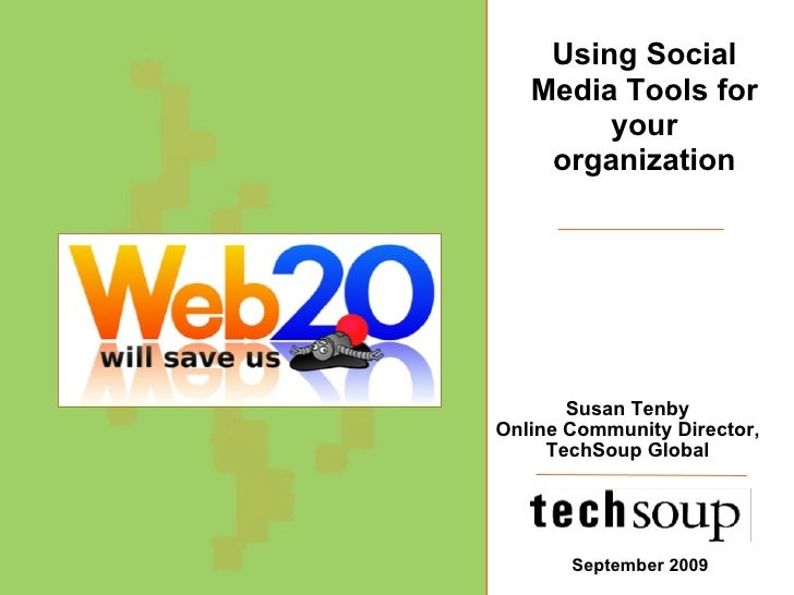 Susan Tenby Online Community Director, TechSoup Global September 2009 Using Social Media Tools for your organization
