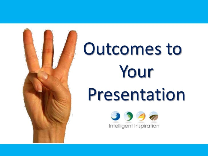 Outcomes to     Your Presentation