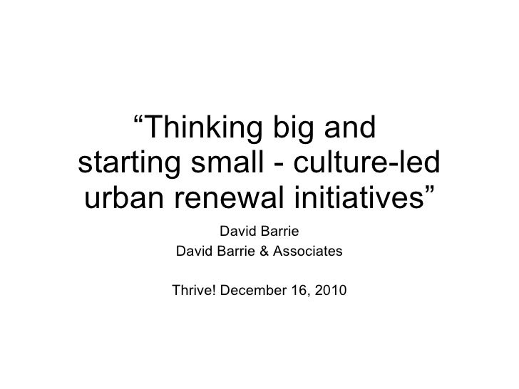 """ Thinking big and  starting small - culture-led urban renewal initiatives"" David Barrie David Barrie & Associates Thrive!..."