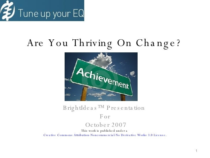 Are You Thriving On Change? BrightIdeas™ Presentation  For October 2007 This work is published under a  Creative Commons A...