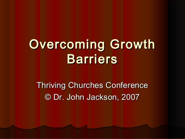 Overcoming GrowthOvercoming Growth BarriersBarriers Thriving Churches ConferenceThriving Churches Conference © Dr. John Ja...