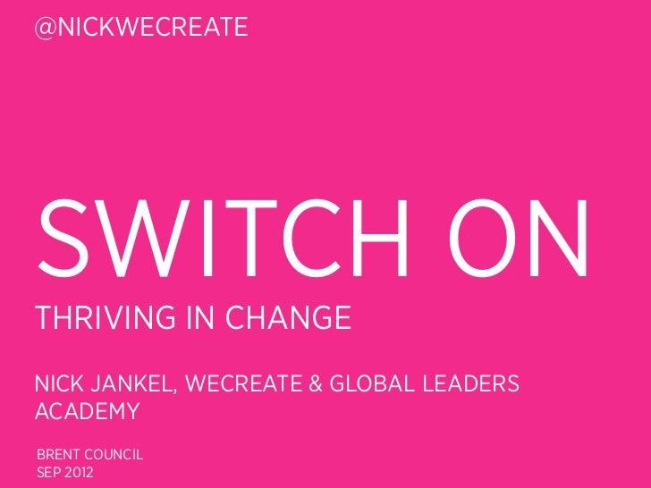 @NICKWECREATESWITCH ONTHRIVING IN CHANGENICK JANKEL, WECREATE & GLOBAL LEADERSACADEMYBRENT COUNCILSEP 2012