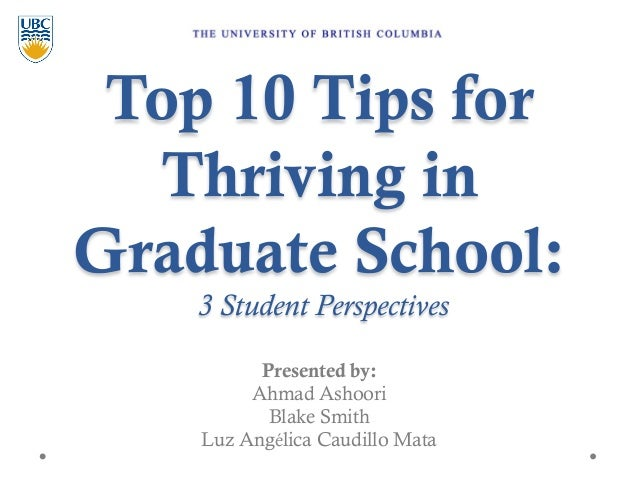 Top 10 Tips for Thriving in Graduate School:  3 Student Perspectives Presented by: Ahmad Ashoori Blake Smith Luz Angélica ...