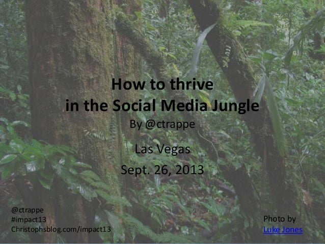 How to thrive in the Social Media Jungle By @ctrappe Las Vegas Sept. 26, 2013 @ctrappe #impact13 Christophsblog.com/impact...