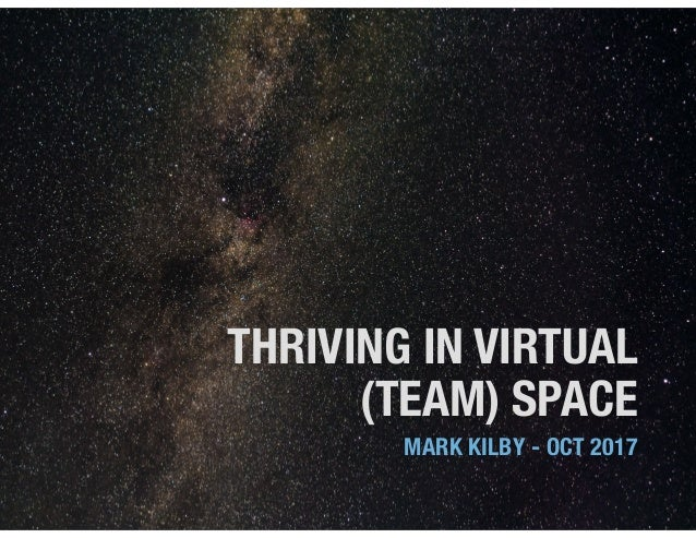 THRIVING IN VIRTUAL (TEAM) SPACE MARK KILBY - OCT 2017