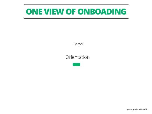 @mattphilip #XP2018 ONE VIEW OF ONBOADING Orientation 3 days