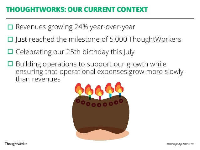@mattphilip #XP2018 THOUGHTWORKS: OUR CURRENT CONTEXT ▫︎Revenues growing 24% year-over-year ▫︎Just reached the milestone o...