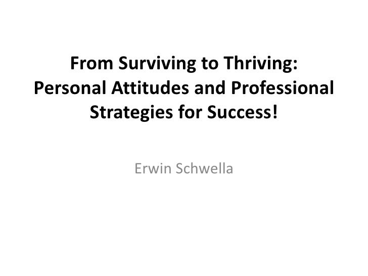 From Surviving to Thriving:Personal Attitudes and Professional      Strategies for Success!           Erwin Schwella