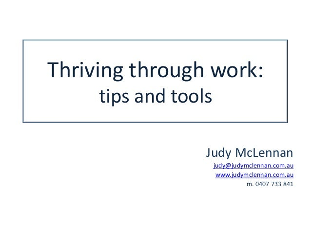 Thriving through work:tips and toolsJudy McLennanjudy@judymclennan.com.auwww.judymclennan.com.aum. 0407 733 841