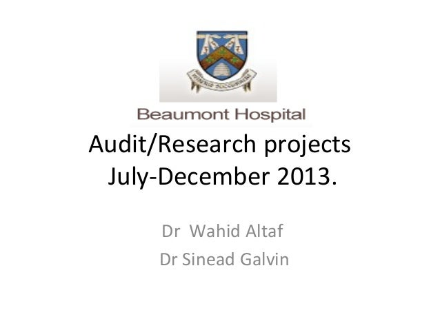 Audit/Research projects July-December 2013. Dr Wahid Altaf Dr Sinead Galvin
