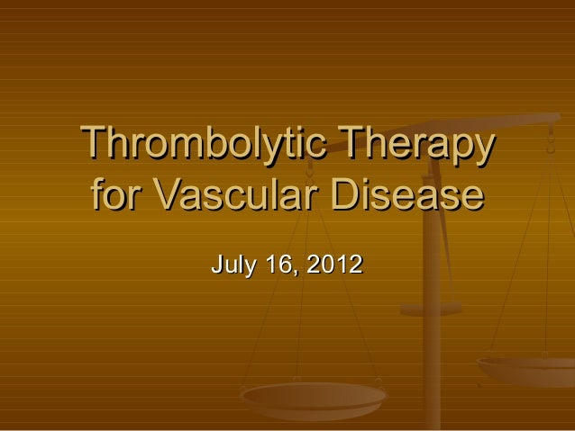 Thrombolytic TherapyThrombolytic Therapy for Vascular Diseasefor Vascular Disease July 16, 2012July 16, 2012