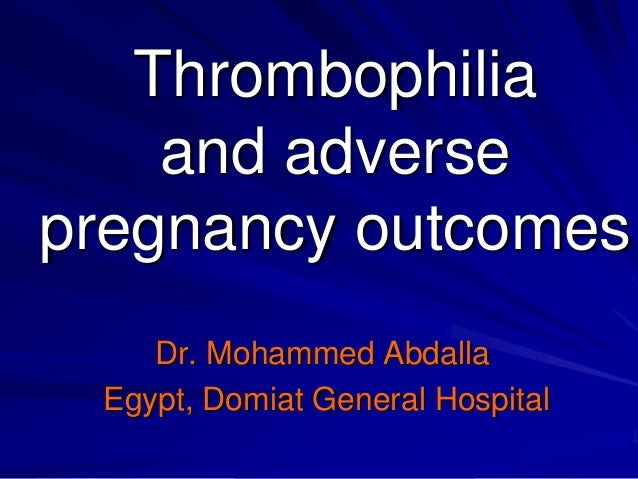 Thrombophilia and adverse pregnancy outcomes Dr. Mohammed Abdalla Egypt, Domiat General Hospital