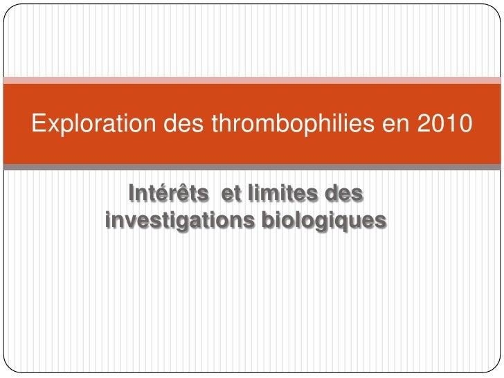 Intérêts  et limites des investigations biologiques<br />Exploration des thrombophilies en 2010<br />