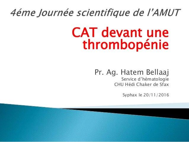 CAT devant une thrombopénie Pr. Ag. Hatem Bellaaj Service d'hématologie CHU Hédi Chaker de Sfax Syphax le 20/11/2016