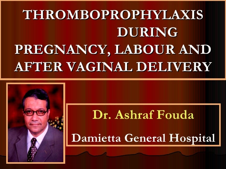 THROMBOPROPHYLAXIS           DURINGPREGNANCY, LABOUR ANDAFTER VAGINAL DELIVERY         Dr. Ashraf Fouda      Damietta Gene...