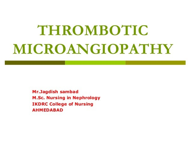 THROMBOTIC MICROANGIOPATHY Mr.Jagdish sambad M.Sc. Nursing in Nephrology IKDRC College of Nursing AHMEDABAD