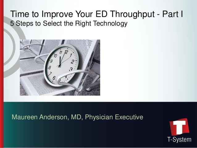 Time to Improve Your ED Throughput - Part I5 Steps to Select the Right TechnologyMaureen Anderson, MD, Physician Executive...