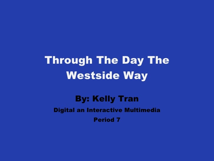 Through The Day The Westside Way By: Kelly Tran Digital an Interactive Multimedia Period 7