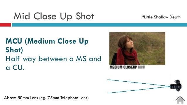 Mid Close Up Shot  MCU (Medium Close Up Shot) Half way between a MS and a CU. Above 50mm Lens (eg. 75mm Telephoto Lens) ...