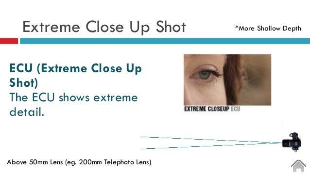 Extreme Close Up Shot  ECU (Extreme Close Up Shot) The ECU shows extreme detail. Above 50mm Lens (eg. 200mm Telephoto Le...
