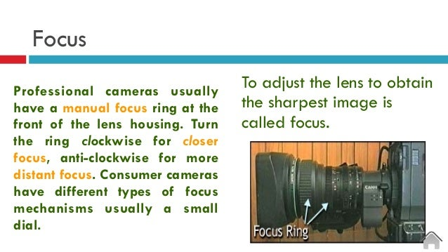 Focus To adjust the lens to obtain the sharpest image is called focus. Professional cameras usually have a manual focus ri...