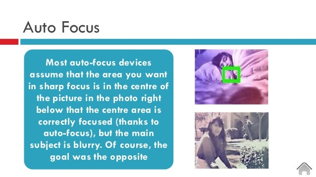 Auto Focus Most auto-focus devices assume that the area you want in sharp focus is in the centre of the picture in the pho...