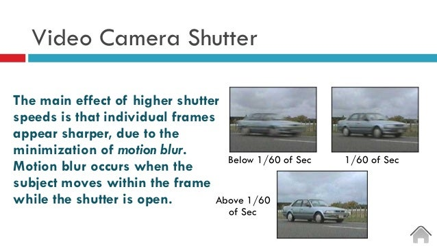 Video Camera Shutter The main effect of higher shutter speeds is that individual frames appear sharper, due to the minimiz...