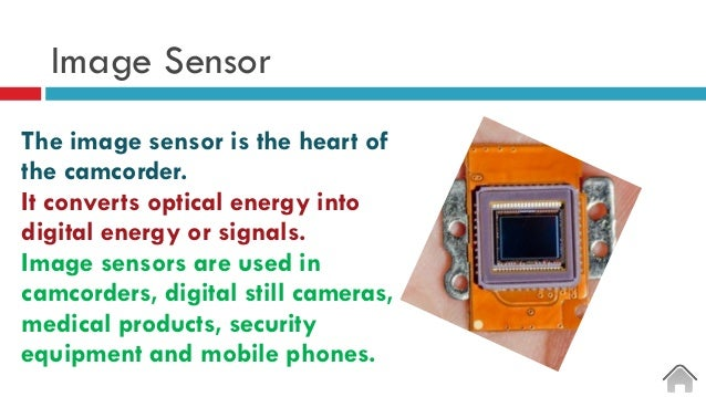 Image Sensor The image sensor is the heart of the camcorder. It converts optical energy into digital energy or signals. Im...