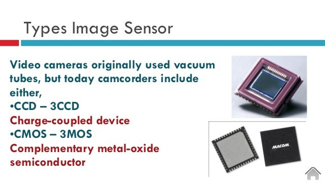 Types Image Sensor Video cameras originally used vacuum tubes, but today camcorders include either, •CCD – 3CCD Charge-cou...