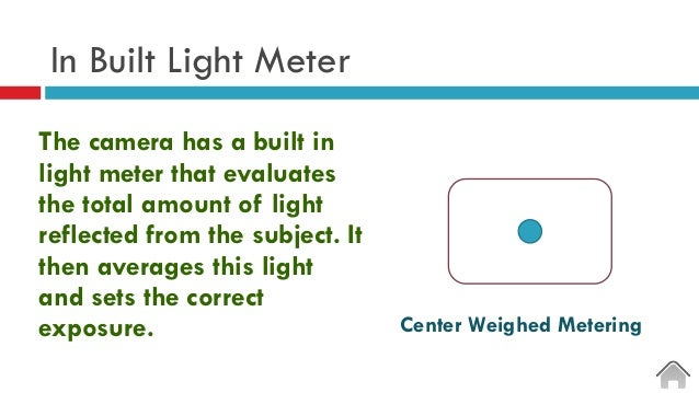 In Built Light Meter The camera has a built in light meter that evaluates the total amount of light reflected from the sub...