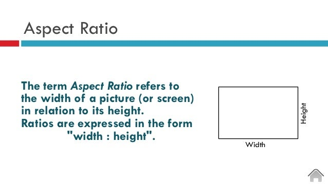 Aspect Ratio The term Aspect Ratio refers to the width of a picture (or screen) in relation to its height. Ratios are expr...