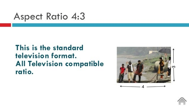 Aspect Ratio 4:3 This is the standard television format. All Television compatible ratio. 4 3