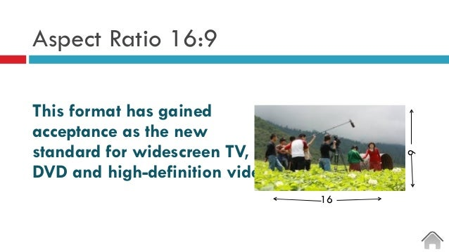 Aspect Ratio 16:9 This format has gained acceptance as the new standard for widescreen TV, DVD and high-definition video. ...