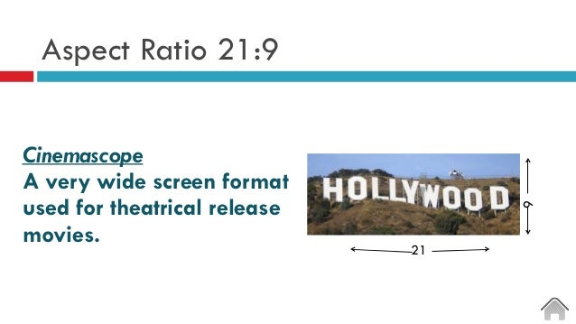 Aspect Ratio 21:9 Cinemascope A very wide screen format used for theatrical release movies. 21 9