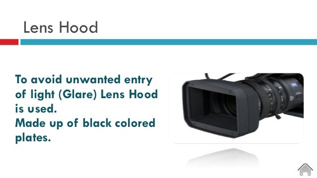 Lens Hood To avoid unwanted entry of light (Glare) Lens Hood is used. Made up of black colored plates.