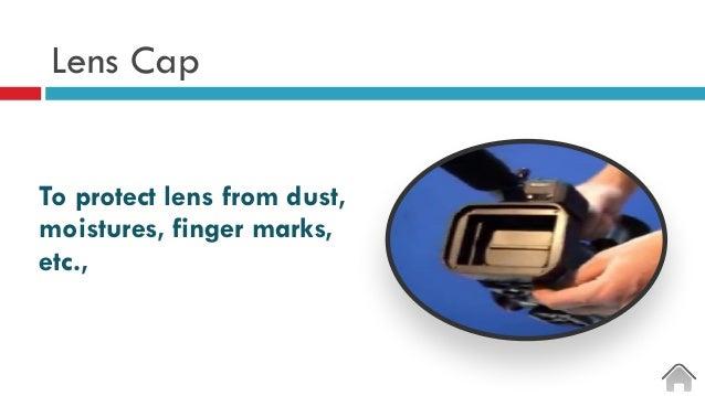 Lens Cap To protect lens from dust, moistures, finger marks, etc.,