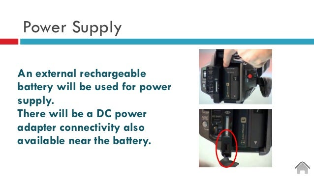 Power Supply An external rechargeable battery will be used for power supply. There will be a DC power adapter connectivity...