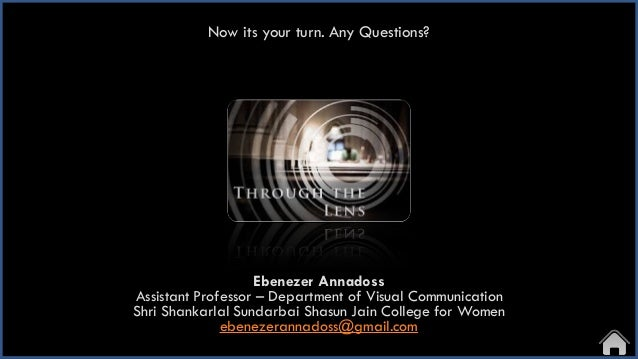 Now its your turn. Any Questions? Ebenezer Annadoss Assistant Professor – Department of Visual Communication Shri Shankarl...