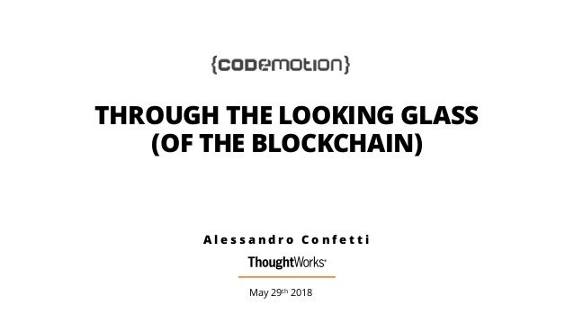 THROUGH THE LOOKING GLASS (OF THE BLOCKCHAIN) May 29th 2018 A l e s s a n d r o C o n f e t t i
