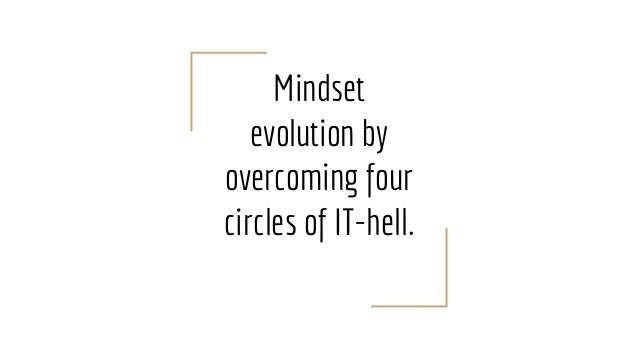 Mindset evolution by overcoming four circles of IT-hell.