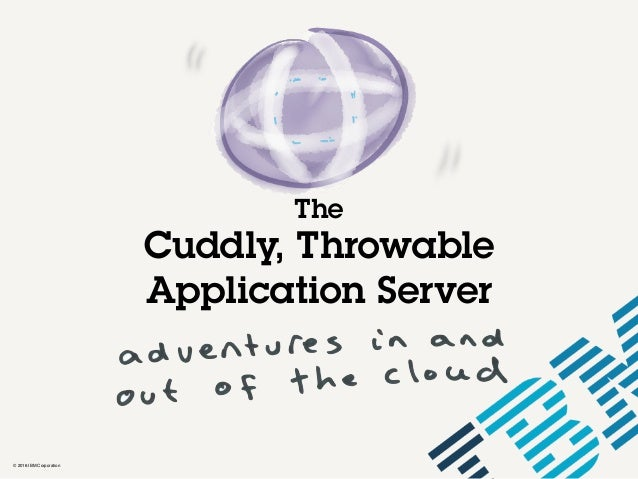 © 2016 IBM Corporation The Cuddly, Throwable Application Server