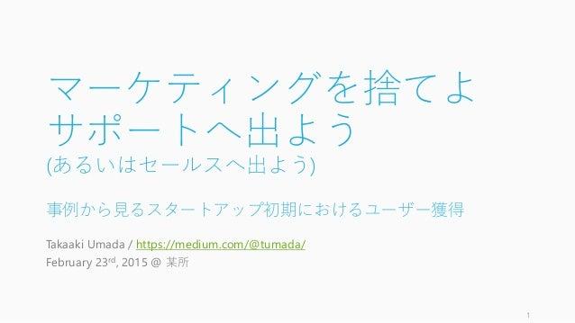 マーケティングを捨てよ サポートへ出よう (あるいはセールスへ出よう) 事例から見るスタートアップ初期におけるユーザー獲得 Takaaki Umada / https://medium.com/@tumada/ February 23rd, 2...