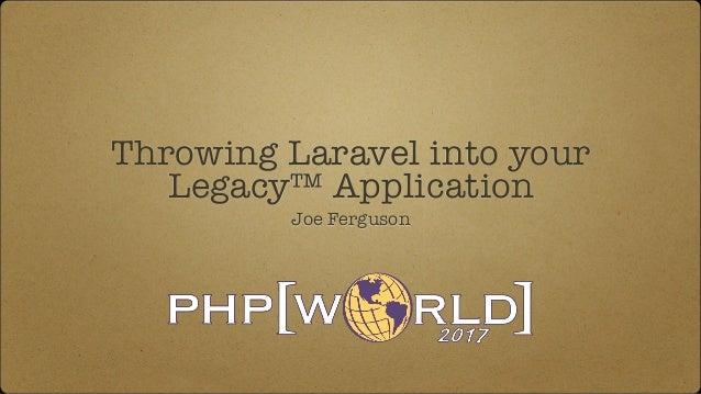 Throwing Laravel into your Legacy™ Application Joe Ferguson