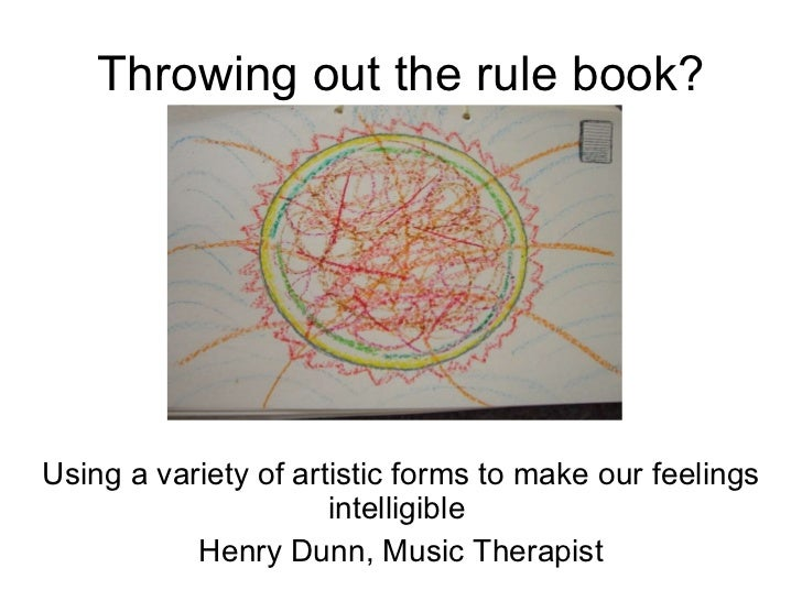 Throwing out the rule book? Using a variety of artistic forms to make our feelings intelligible  Henry Dunn, Music Therapist