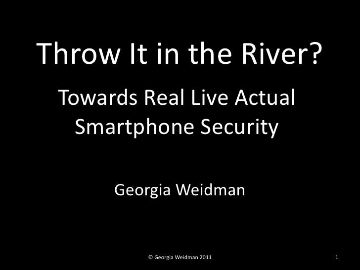 Throw It in the River? Towards Real Live Actual   Smartphone Security      Georgia Weidman          © Georgia Weidman 2011...