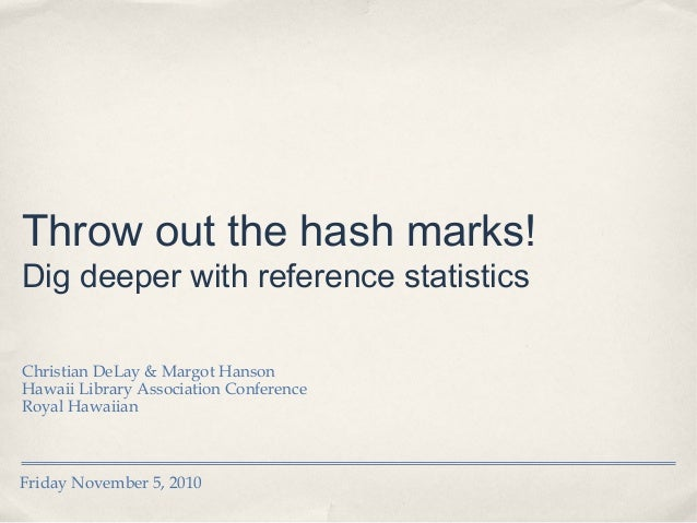 Friday November 5, 2010 Throw out the hash marks! Dig deeper with reference statistics Christian DeLay & Margot Hanson Ha...