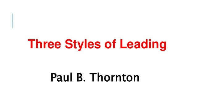 Three Styles of Leading Paul B. Thornton