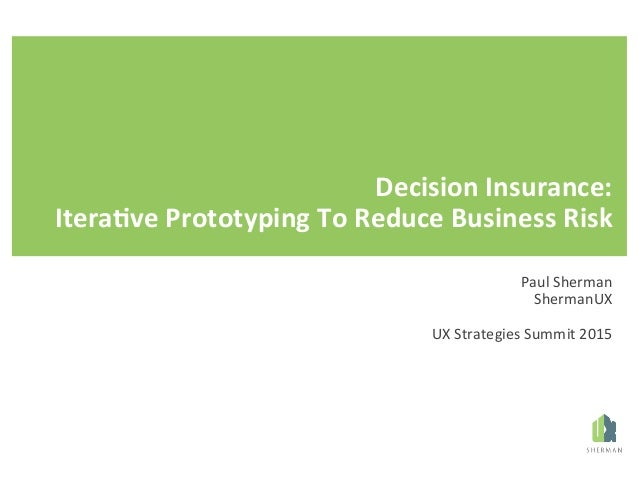 Decision(Insurance:( Itera/ve(Prototyping(To(Reduce(Business(Risk( ( xxxxx(|(Day(xxxx(Paul%Sherman% ShermanUX% % UX%Strate...